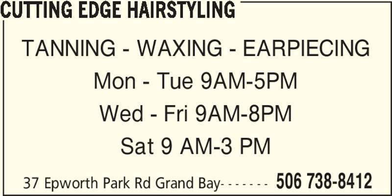 Cutting Edge Hairstyling (506-738-8412) - Display Ad - TANNING - WAXING - EARPIECING Mon - Tue 9AM-5PM Wed - Fri 9AM-8PM Sat 9 AM-3 PM 37 Epworth Park Rd Grand Bay- - - - - - - 506 738-8412 CUTTING EDGE HAIRSTYLING