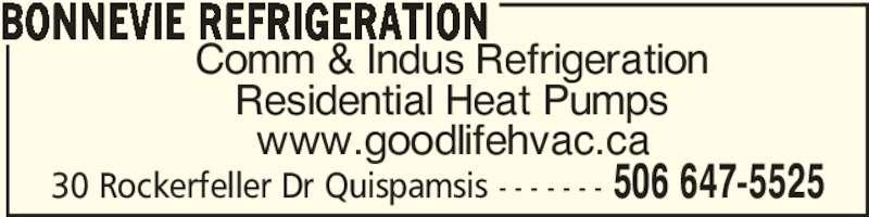 Bonnevie Refrigeration (506-647-5525) - Display Ad - 30 Rockerfeller Dr Quispamsis - - - - - - - 506 647-5525 Comm & Indus Refrigeration Residential Heat Pumps www.goodlifehvac.ca BONNEVIE REFRIGERATION