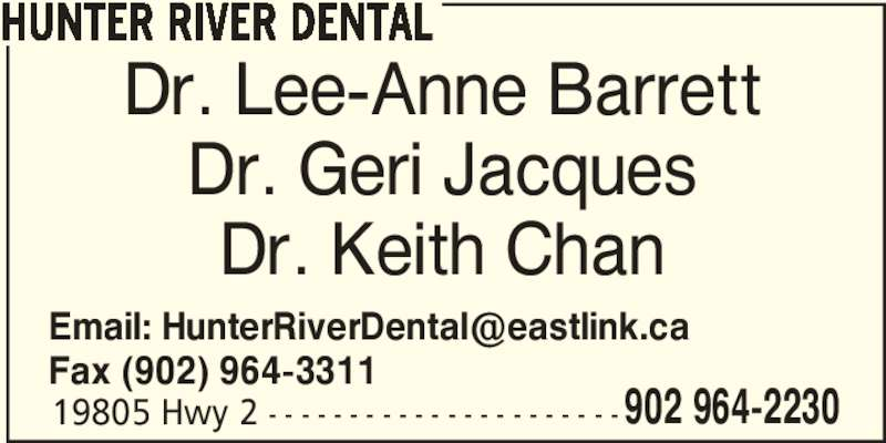 Hunter River Dental (902-964-2230) - Display Ad - 19805 Hwy 2 - - - - - - - - - - - - - - - - - - - - - - 902 964-2230 HUNTER RIVER DENTAL Dr. Lee-Anne Barrett Dr. Geri Jacques Dr. Keith Chan Fax (902) 964-3311