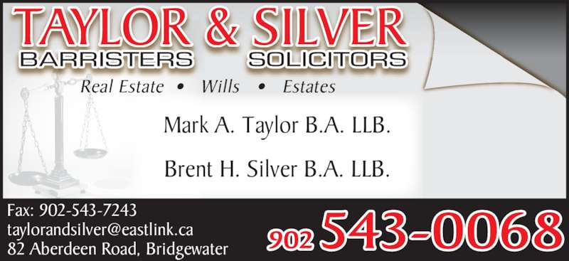 Taylor & Silver (902-543-0068) - Display Ad - Brent H. Silver B.A. LLB. Mark A. Taylor B.A. LLB. Real Estate  •   Wills   •   Estates 902 543-0068 Fax: 902-543-7243 82 Aberdeen Road, Bridgewater