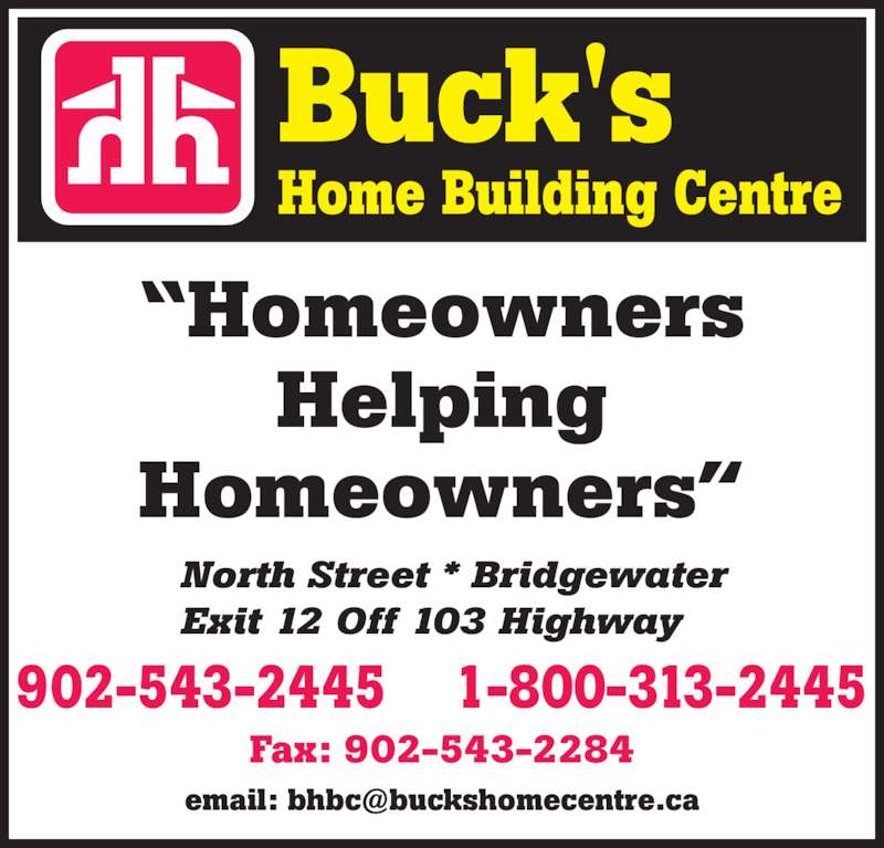 "Buck's Home Building Centre (902-543-2445) - Display Ad - ""Homeowners Helping Homeowners""   North Street * Bridgewater   Exit 12 Off 103 Highway 1-800-313-2445902-543-2445 Fax: 902-543-2284"