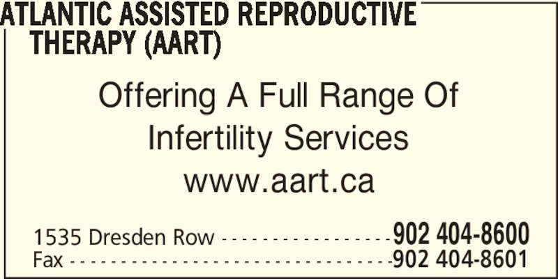 Atlantic Assisted Reproductive Therapy (AART) (902-404-8600) - Display Ad - ATLANTIC ASSISTED REPRODUCTIVE     THERAPY (AART) Offering A Full Range Of Infertility Services www.aart.ca 1535 Dresden Row - - - - - - - - - - - - - - - - -902 404-8600 Fax - - - - - - - - - - - - - - - - - - - - - - - - - - - - - - - -902 404-8601