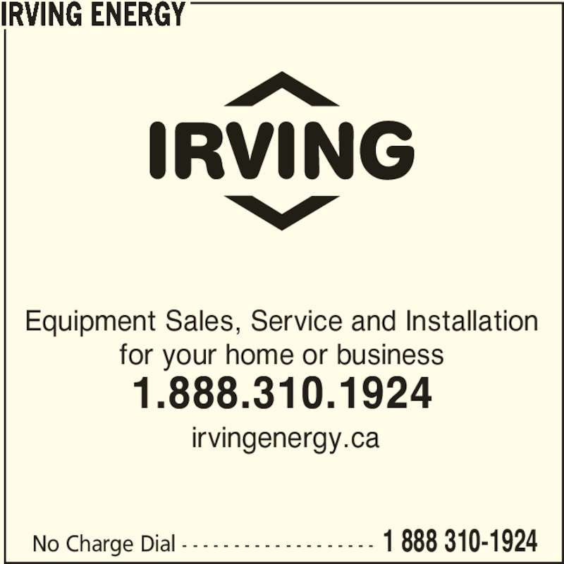 Irving (1-888-310-1924) - Display Ad - No Charge Dial - - - - - - - - - - - - - - - - - - - 1 888 310-1924 Equipment Sales, Service and Installation for your home or business 1.888.310.1924  irvingenergy.ca IRVING ENERGY