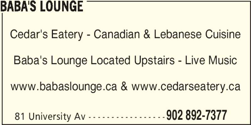 Cedar's Eatery (902-892-7377) - Display Ad - 81 University Av - - - - - - - - - - - - - - - - - 902 892-7377 BABA'S LOUNGE Cedar's Eatery - Canadian & Lebanese Cuisine Baba's Lounge Located Upstairs - Live Music www.babaslounge.ca & www.cedarseatery.ca