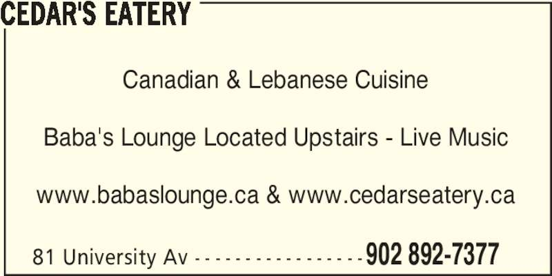 Cedar's Eatery (902-892-7377) - Annonce illustrée======= - 81 University Av - - - - - - - - - - - - - - - - - 902 892-7377 CEDAR'S EATERY Canadian & Lebanese Cuisine Baba's Lounge Located Upstairs - Live Music www.babaslounge.ca & www.cedarseatery.ca