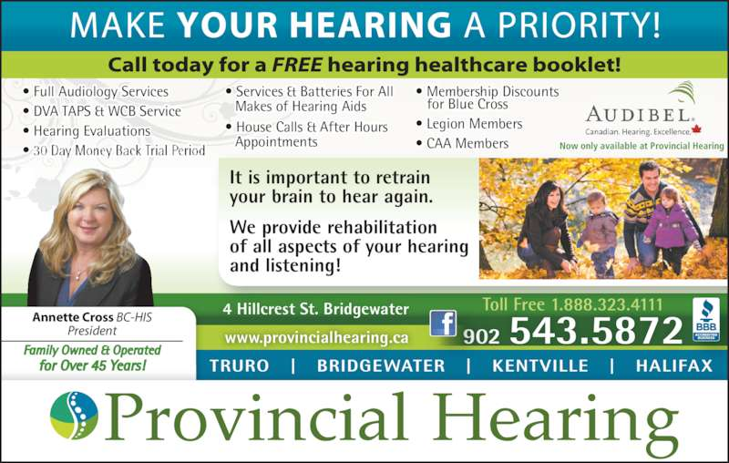 Provincial Hearing Services (902-543-5872) - Display Ad - • Full Audiology Services • DVA TAPS & WCB Service • Hearing Evaluations • 30 Day Money Back Trial Period • Services & Batteries For All • House Calls & After Hours   Appointments • Membership Discounts    for Blue Cross • Legion Members  • CAA Members Toll Free 1.888.323.4111 902 543.5872 4 Hillcrest St. Bridgewater It is important to retrain your brain to hear again. We provide rehabilitation of all aspects of your hearing and listening! TRURO   |   BRIDGEWATER   |   KENTVILLE   |   HALIFAX www.provincialhearing.ca Annette Cross BC-HIS President Family Owned & Operated for Over 45 Years! Now only available at Provincial Hearing    Makes of Hearing Aids