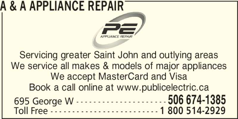 A & A Appliance Repair (506-674-1385) - Display Ad - A & A APPLIANCE REPAIR Servicing greater Saint John and outlying areas We service all makes & models of major appliances We accept MasterCard and Visa Book a call online at www.publicelectric.ca 695 George W - - - - - - - - - - - - - - - - - - - - - 506 674-1385 Toll Free - - - - - - - - - - - - - - - - - - - - - - - - - 1 800 514-2929