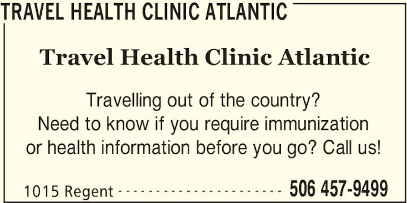 Travel Health Clinic Atlantic (506-457-9499) - Display Ad - 1015 Regent 506 457-9499- - - - - - - - - - - - - - - - - - - - - - Travelling out of the country? Need to know if you require immunization or health information before you go? Call us! Travel Health Clinic Atlantic TRAVEL HEALTH CLINIC ATLANTIC