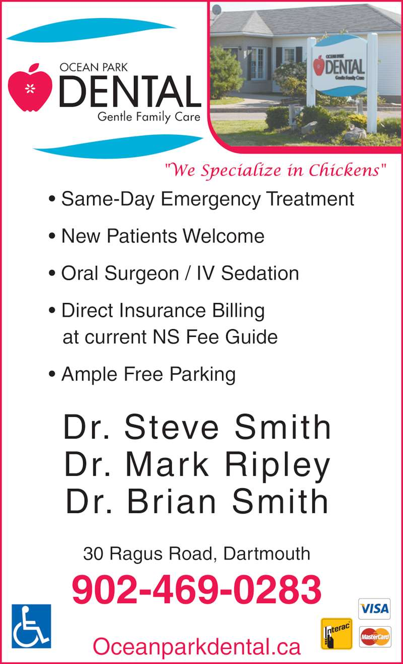 Ocean Park Dental (902-469-0283) - Display Ad - Dr. Steve Smith Dr. Mark Ripley Dr. Brian Smith 30 Ragus Road, Dartmouth 902-469-0283 Oceanparkdental.ca • Same-Day Emergency Treatment • New Patients Welcome • Oral Surgeon / IV Sedation • Direct Insurance Billing    at current NS Fee Guide • Ample Free Parking