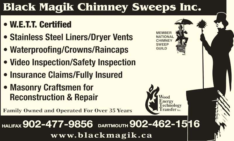 Black Magik Chimney Sweeps (902-477-9856) - Display Ad - Black Magik Chimney Sweeps Inc. HALIFAX 902-477-9856 www.blackmagik.ca MEMBER NATIONAL CHIMNEY SWEEP GUILD • W.E.T.T. Certified • Stainless Steel Liners/Dryer Vents • Waterproofing/Crowns/Raincaps • Video Inspection/Safety Inspection • Insurance Claims/Fully Insured • Masonry Craftsmen for    Reconstruction & Repair Family Owned and Operated For Over 35 Years DARTMOUTH 902-462-1516