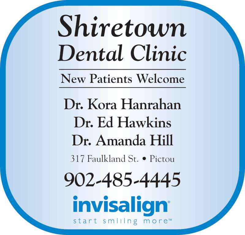 Shiretown Dental Inc (902-485-4445) - Display Ad - Shiretown Dental Clinic New Patients Welcome 317 Faulkland St. • Pictou 902-485-4445 Dr. Kora Hanrahan Dr. Ed Hawkins Dr. Amanda Hill