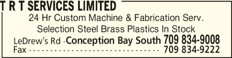 T R T Services Limited (709-834-9008) - Display Ad - 24 Hr Custom Machine & Fabrication Serv. Selection Steel Brass Plastics In Stock T R T SERVICES LIMITED LeDrew's Rd -Conception Bay South 709 834-9008 Fax - - - - - - - - - - - - - - - - - - - - - - - - - - - - - - - 709 834-9222