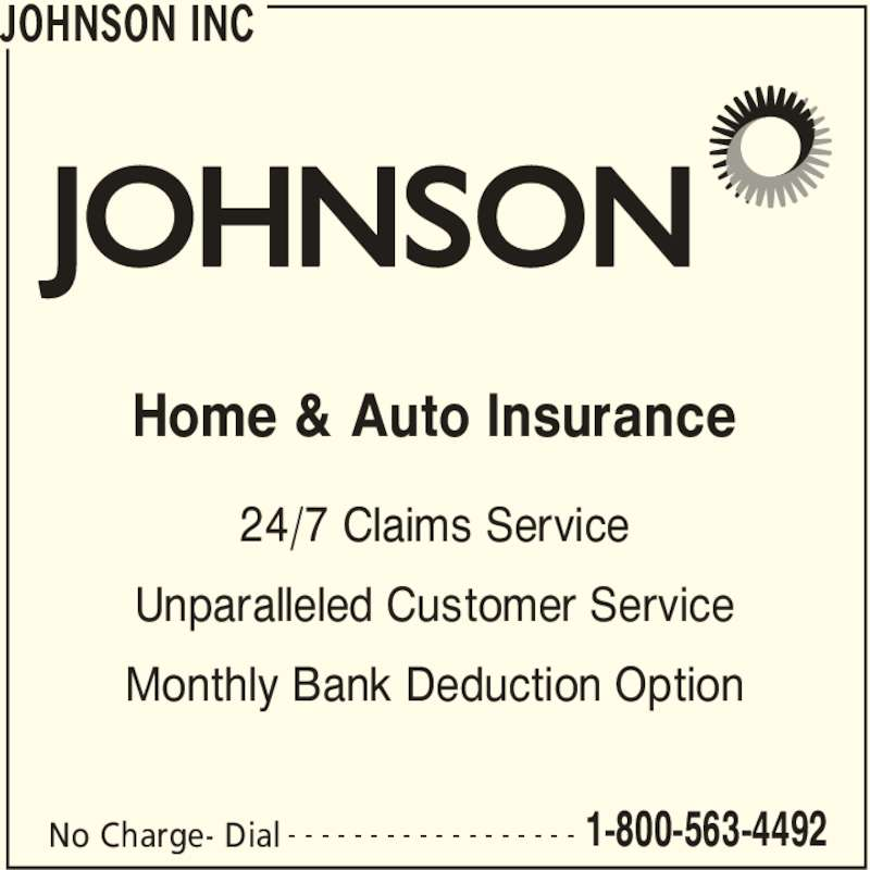 Johnson Inc (1-800-563-4492) - Display Ad - Home & Auto Insurance JOHNSON INC No Charge- Dial 1-800-563-4492- - - - - - - - - - - - - - - - - - 24/7 Claims Service Unparalleled Customer Service Monthly Bank Deduction Option