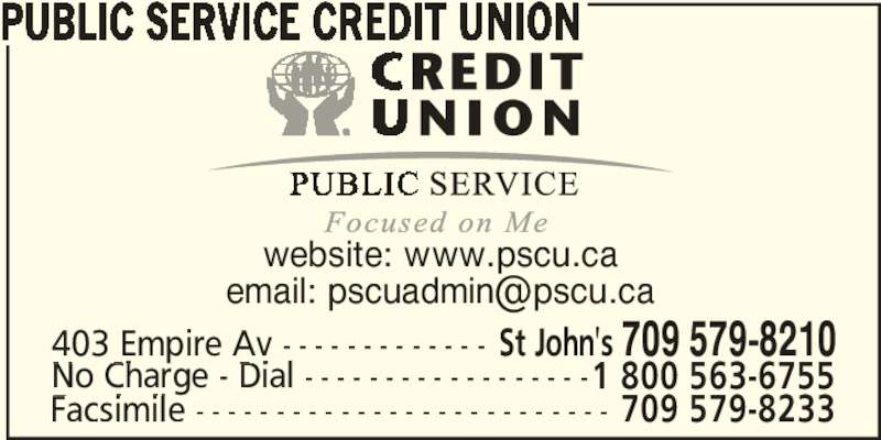 Public Service Credit Union (709-579-8210) - Display Ad - PUBLIC SERVICE CREDIT UNION website: www.pscu.ca 403 Empire Av - - - - - - - - - - - - - St John's 709 579-8210 No Charge - Dial - - - - - - - - - - - - - - - - - -1 800 563-6755 Facsimile - - - - - - - - - - - - - - - - - - - - - - - - - - 709 579-8233