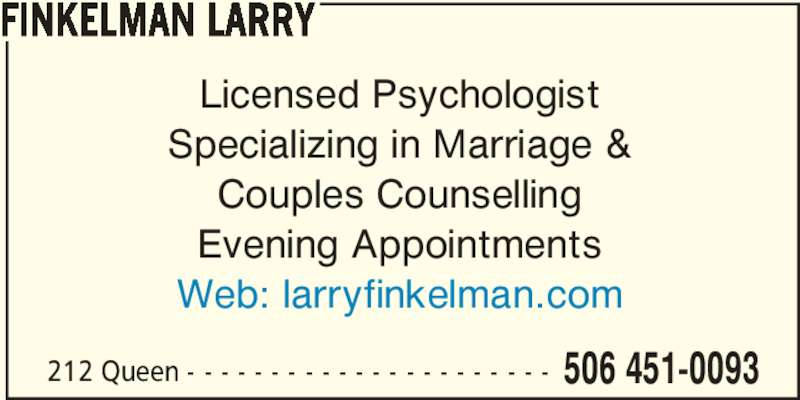 Finkelman Larry (506-451-0093) - Display Ad - Licensed Psychologist Specializing in Marriage & Couples Counselling Evening Appointments Web: larryfinkelman.com 212 Queen - - - - - - - - - - - - - - - - - - - - - - 506 451-0093 FINKELMAN LARRY
