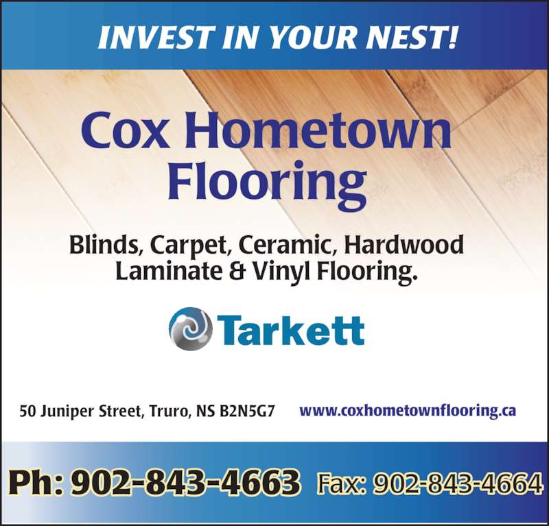 Cox Hometown Flooring Inc (902-843-4663) - Display Ad - INVEST IN YOUR NEST! Blinds, Carpet, Ceramic, Hardwood Laminate & Vinyl Flooring. 50 Juniper Street, Truro, NS B2N5G7 Ph: 902-843-4663  Fax: 902-843-4664 www.coxhometownflooring.ca