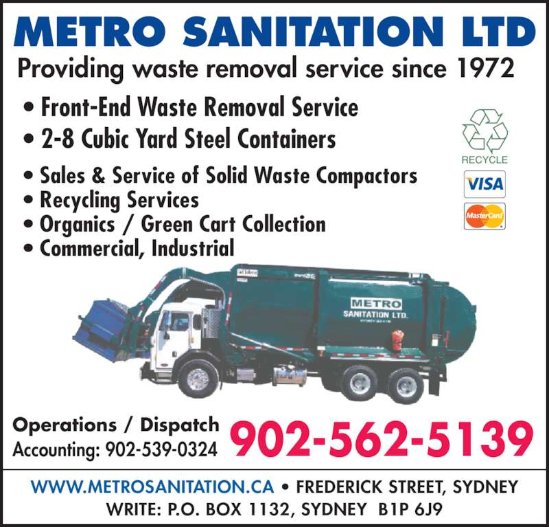 Metro Sanitation Ltd (902-562-5139) - Display Ad - • Front-End Waste Removal Service • 2-8 Cubic Yard Steel Containers Accounting: 902-539-0324 902-562-5139 • Sales & Service of Solid Waste Compactors • Recycling Services • Organics / Green Cart Collection METRO SANITATION LTD Providing waste removal service since 1972 WWW.METROSANITATION.CA • FREDERICK STREET, SYDNEY WRITE: P.O. BOX 1132, SYDNEY  B1P 6J9 Operations / Dispatch • Commercial, Industrial