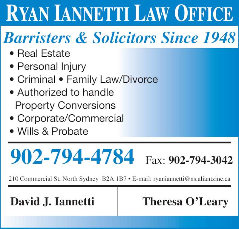 Iannetti David (902-794-4784) - Display Ad - RYAN IANNETTI LAW OFFICE Barristers & Solicitors Since 1948 • Real Estate • Personal Injury • Criminal • Family Law/Divorce • Authorized to handle   Property Conversions • Corporate/Commercial • Wills & Probate 902-794-4784  Fax: 902-794-3042 David J. Iannetti Theresa O'Leary