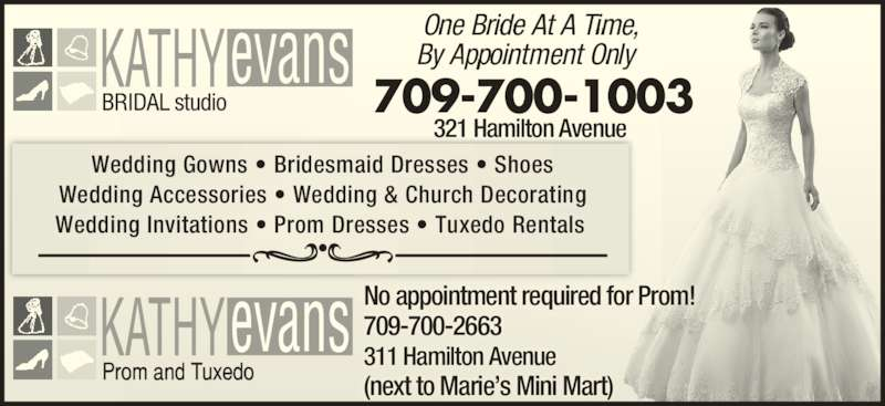 Kathy Evans Bridal Studio (709-739-5337) - Display Ad - One Bride At A Time, No appointment required for Prom!  709-700-2663 311 Hamilton Avenue (next to Marie's Mini Mart) Wedding Gowns • Bridesmaid Dresses • Shoes Wedding Accessories • Wedding & Church Decorating Wedding Invitations • Prom Dresses • Tuxedo Rentals 709-700-1003 321 Hamilton Avenue By Appointment Only