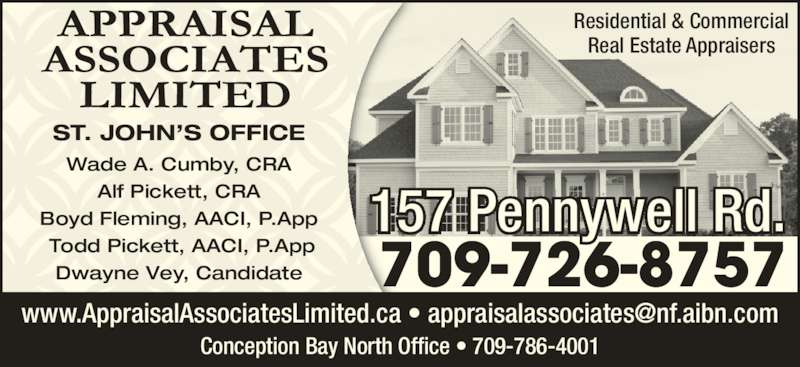 Appraisal Associates Limited (709-726-8757) - Display Ad - Residential & Commercial Real Estate Appraisers Conception Bay North Office • 709-786-4001 Wade A. Cumby, CRA Alf Pickett, CRA Boyd Fleming, AACI, P.App  Todd Pickett, AACI, P.App Dwayne Vey, Candidate ST. JOHN'S OFFICE 709-726-8757 157 Pennywell Rd.