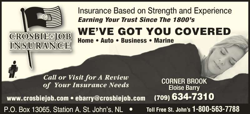 Crosbie Job Insurance Limited (709-634-7310) - Display Ad - P.O. Box 13065, Station A, St. John's, NL  Toll Free St. John's 1-800-563-7788 Call or Visit for A Review of  Your Insurance Needs CORNER BROOK Eloise Barry (709) 634-7310 Insurance Based on Strength and Experience Earning Your Trust Since The 1800's Home • Auto • Business • Marine WE'VE GOT YOU COVERED