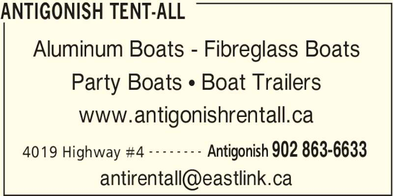 Antigonish Tent-All (902-863-6633) - Display Ad - ANTIGONISH TENT-ALL 4019 Highway #4 Antigonish 902 863-6633- - - - - - - - Aluminum Boats - Fibreglass Boats Party Boats π Boat Trailers www.antigonishrentall.ca ANTIGONISH TENT-ALL 4019 Highway #4 Antigonish 902 863-6633- - - - - - - - Aluminum Boats - Fibreglass Boats Party Boats π Boat Trailers www.antigonishrentall.ca