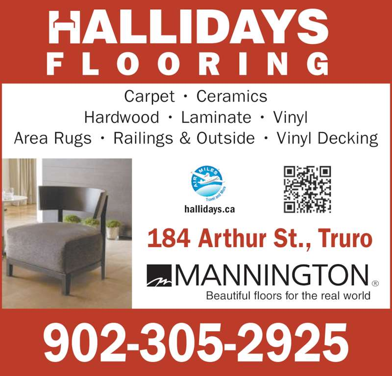 Hallidays Flooring & Building Specialists (902-895-5436) - Display Ad - 902-305-2925 184 Arthur St., Truro F L O O R I N G ALLIDAYS Carpet • Ceramics Hardwood • Laminate • Vinyl Area Rugs • Railings & Outside • Vinyl Decking hallidays.ca Beautiful floors for the real world
