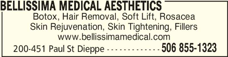 Bellissima Medical Aesthetics (506-855-1323) - Display Ad - Botox, Hair Removal, Soft Lift, Rosacea Skin Rejuvenation, Skin Tightening, Fillers www.bellissimamedical.com BELLISSIMA MEDICAL AESTHETICS 506 855-1323200-451 Paul St Dieppe - - - - - - - - - - - - -