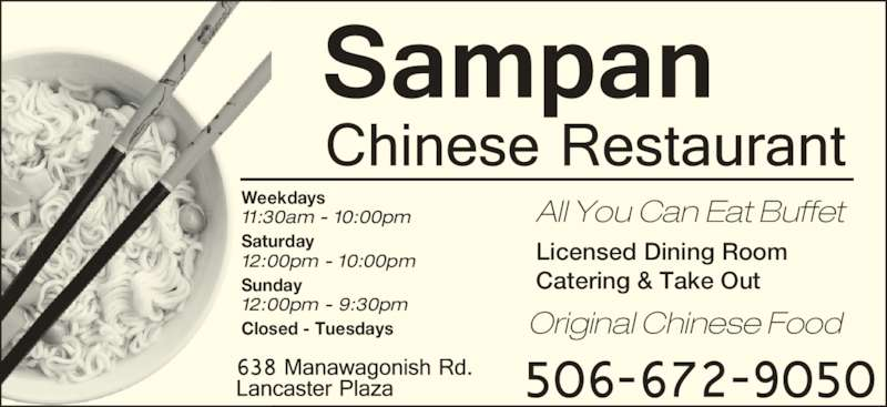 Sampan Restaurant (506-672-9050) - Annonce illustrée======= - Licensed Dining Room Catering & Take Out Weekdays 11:30am - 10:00pm Saturday 12:00pm - 10:00pm Sunday 12:00pm - 9:30pm Closed - Tuesdays Original Chinese Food All You Can Eat Buffet