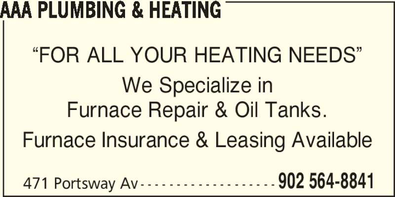 """AAA Plumbing & Heating (902-564-8841) - Display Ad - AAA PLUMBING & HEATING """"FOR ALL YOUR HEATING NEEDS"""" We Specialize in Furnace Repair & Oil Tanks. Furnace Insurance & Leasing Available 471 Portsway Av - - - - - - - - - - - - - - - - - - - 902 564-8841"""