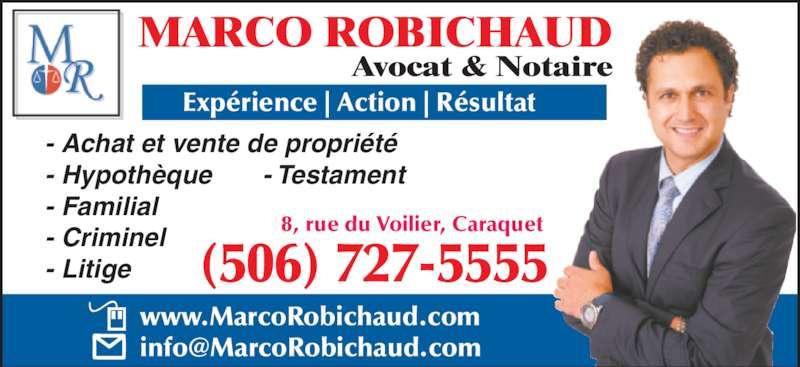 Marco Robichaud (506-727-5555) - Annonce illustrée======= - - Achat et vente de propriété - Hypothèque       - Testament - Familial - Criminel - Litige MARCO ROBICHAUD Avocat & Notaire Expérience | Action | Résultat (506) 727-5555 www.MarcoRobichaud.com 8, rue du Voilier, Caraquet