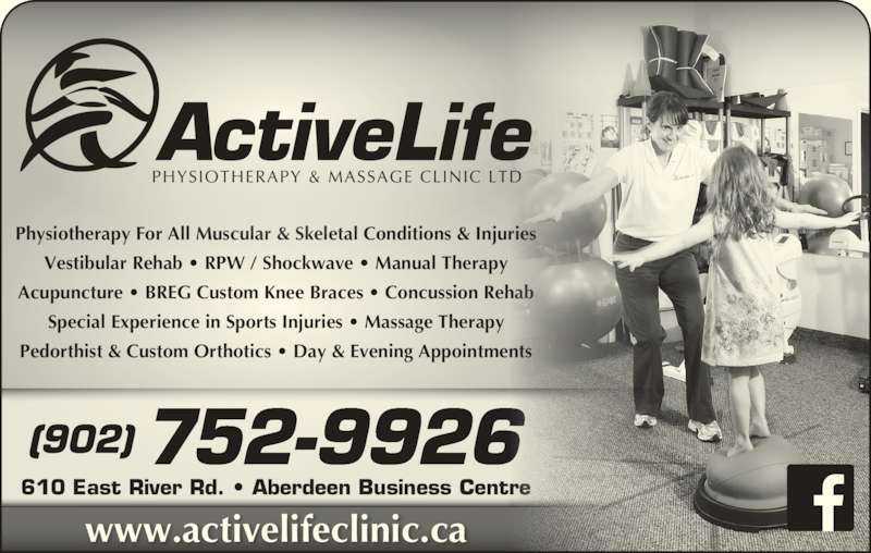 Active Life Physiotherapy & Massage Clinic (902-752-9926) - Display Ad - (902) 752-9926 www.activelifeclinic.ca 610 East River Rd. • Aberdeen Business Centre Physiotherapy For All Muscular & Skeletal Conditions & Injuries Vestibular Rehab • RPW / Shockwave • Manual Therapy Acupuncture • BREG Custom Knee Braces • Concussion Rehab Special Experience in Sports Injuries • Massage Therapy Pedorthist & Custom Orthotics • Day & Evening Appointments