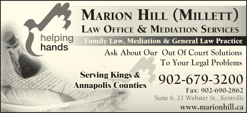 Marion Hill Law Offices & Mediation Services (902-679-3200) - Display Ad - Suite 6, 21 Webster St., Kentville Fax: 902-690-2862 902-679-3200 www.marionhill.ca MARION HILL (MILLETT) LAW OFFICE & MEDIATION SERVICES Ask About Our  Out Of Court Solutions To Your Legal Problems Family Law, Mediation & General Law Practice Serving Kings & Annapolis Counties