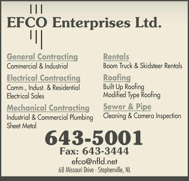 EFCO Enterprises Ltd (709-643-5001) - Display Ad - Rentals Roofing Built Up Roofing Modified Type Roofing Sewer & Pipe Cleaning & Camera Inspection 68 Missouri Drive · Stephenville, NL 643-5001 Fax: 643-3444 Commercial & Industrial Electrical Contracting Comm., Indust. & Residential Electrical Sales Mechanical Contracting Industrial & Commercial Plumbing General Contracting Sheet Metal Boom Truck & Skidsteer Rentals