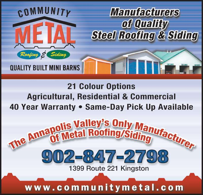 Community Metal (902-847-2798) - Display Ad - 1399 Route 221 Kingston Manufacturers of Quality Steel Roofing & Siding w w w . c o m m u n i t y m e t a l . c o m Roofing Siding  902-847-2798 21 Colour Options Agricultural, Residential & Commercial 40 Year Warranty • Same-Day Pick Up Available 1399 Route 221 Kingston Manufacturers of Quality Steel Roofing & Siding w w w . c o m m u n i t y m e t a l . c o m Roofing Siding  902-847-2798 40 Year Warranty • Same-Day Pick Up Available 21 Colour Options Agricultural, Residential & Commercial