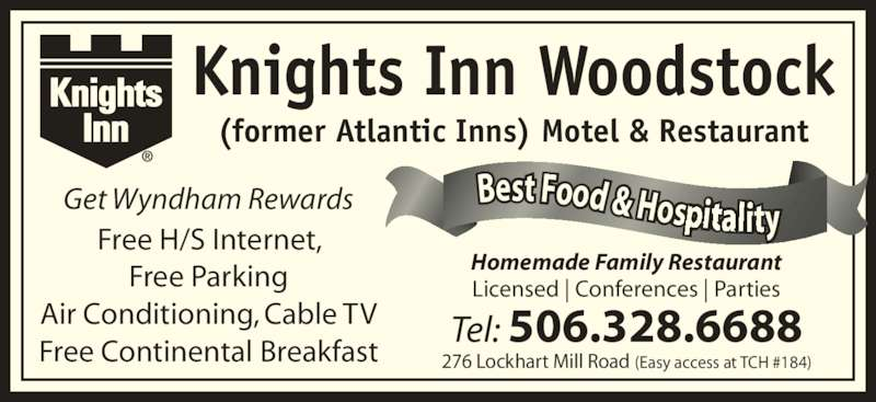 Knights Inn Woodstock (506-328-6688) - Annonce illustrée======= - Get Wyndham Rewards Free H/S Internet, Free Parking Air Conditioning, Cable TV Free Continental Breakfast Homemade Family Restaurant Licensed | Conferences | Parties 276 Lockhart Mill Road (Easy access at TCH #184) Tel: 506.328.6688 Knights Inn Woodstock (former Atlantic Inns) Motel & Restaurant Best Food & Hos i y