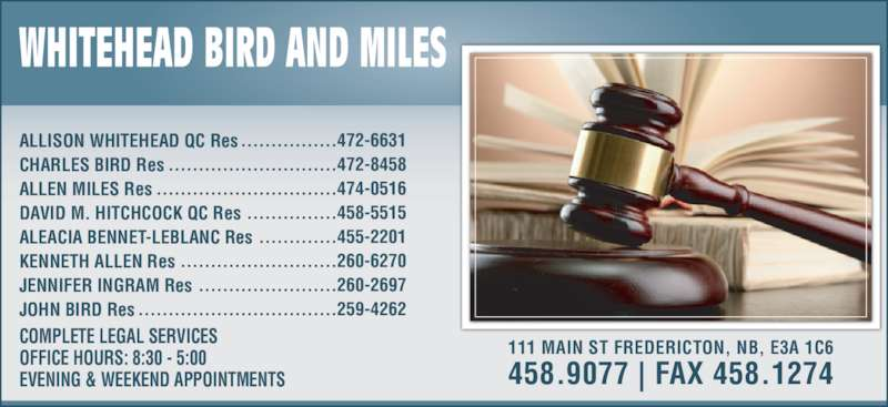 Whitehead Bird & Miles (506-458-9077) - Display Ad - COMPLETE LEGAL SERVICES OFFICE HOURS: 8:30 - 5:00 EVENING & WEEKEND APPOINTMENTS ALLISON WHITEHEAD QC Res CHARLES BIRD Res ALLEN MILES Res DAVID M. HITCHCOCK QC Res ALEACIA BENNET-LEBLANC Res KENNETH ALLEN Res JENNIFER INGRAM Res JOHN BIRD Res ................472-6631 ............................472-8458 ..............................474-0516 ...............458-5515 .............455-2201 ..........................260-6270 .......................260-2697 .................................259-4262 111 MAIN ST FREDERICTON, NB, E3A 1C6 458.9077 | FAX 458.1274