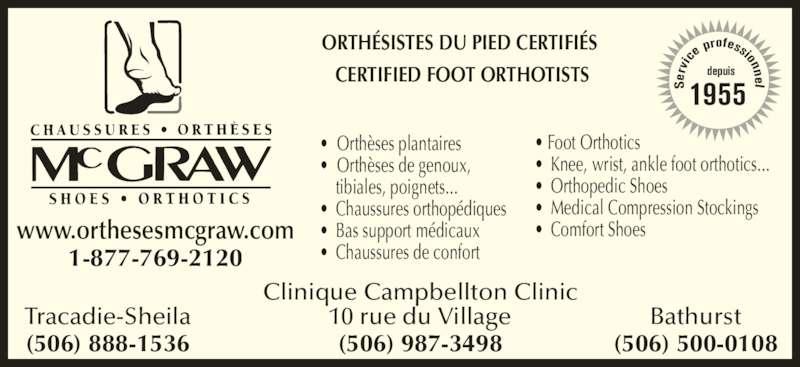 Chaussures Orthèses McGraw (506-753-6454) - Annonce illustrée======= - e p rofessionnel depuis 1955 • Foot Orthotics • Knee, wrist, ankle foot orthotics...  • Orthopedic Shoes • Medical Compression Stockings • Comfort Shoes Clinique Campbellton Clinic 10 rue du Village (506) 987-3498 ic 1-877-769-2120 www.orthesesmcgraw.com •  Orthèses plantaires •  Orthèses de genoux,  tibiales, poignets... • Chaussures orthopédiques • Bas support médicaux • Chaussures de confort Tracadie-Sheila (506) 888-1536 Bathurst (506) 500-0108 ORTHÉSISTES DU PIED CERTIFIÉS CERTIFIED FOOT ORTHOTISTS Se rv