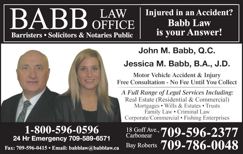 Babb Law Office (709-596-2377) - Display Ad - 1-800-596-0596 Barristers • Solicitors & Notaries Public Injured in an Accident? Babb Law is your Answer! John M. Babb, Q.C. Jessica M. Babb, B.A., J.D. Motor Vehicle Accident & Injury Free Consultation - No Fee Until You Collect A Full Range of Legal Services Including: Real Estate (Residential & Commercial) Mortgages • Wills & Estates • Trusts Family Law • Criminal Law Corporate/Commercial • Fishing Enterprises 24 Hr Emergency 709-589-6571 709-596-2377709-786-0048 18 Goff Ave., Carbonear Bay Roberts
