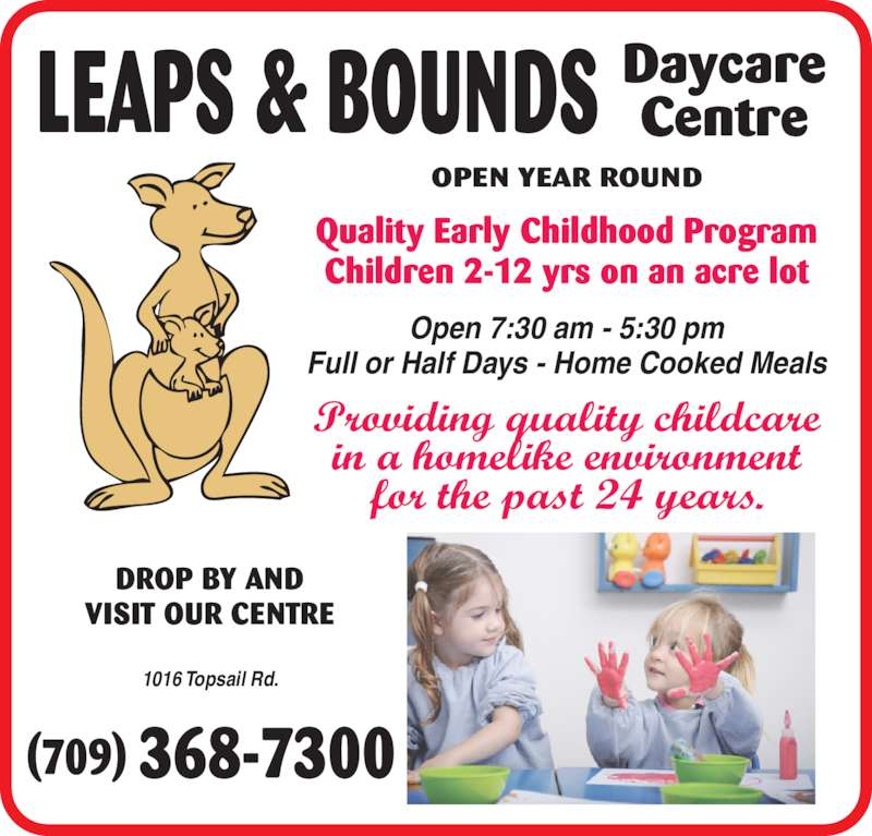 Leaps & Bounds Day Care Centre Ltd (709-368-7300) - Display Ad - LEAPS & BOUNDS DaycareCentre Quality Early Childhood Program Children 2-12 yrs on an acre lot DROP BY AND OPEN YEAR ROUND VISIT OUR CENTRE Providing quality childcare in a homelike environment for the past 24 years. Open 7:30 am - 5:30 pm Full or Half Days - Home Cooked Meals 1016 Topsail Rd.