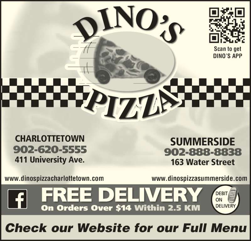 Dino's Pizza (902-620-5555) - Annonce illustrée======= - 902-620-5555 411 University Ave. CHARLOTTETOWN 902-888-8838 163 Water Street SUMMERSIDE FREE DELIVERY On Orders Over $14 Within 2.5 KM DEBIT  ON  DELIVERY Check our Website for our Full Menu www.dinospizzacharlottetown.com www.dinospizzasummerside.com Scan to get DINO'S APP