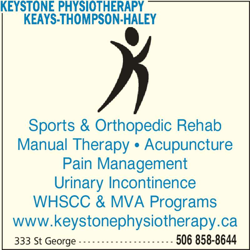Keays-Thompson-Haley Physiotherapy (506-858-8644) - Display Ad - 333 St George - - - - - - - - - - - - - - - - - - - - - 506 858-8644 Sports & Orthopedic Rehab Manual Therapy • Acupuncture Pain Management Urinary Incontinence WHSCC & MVA Programs www.keystonephysiotherapy.ca KEYSTONE PHYSIOTHERAPY        KEAYS-THOMPSON-HALEY