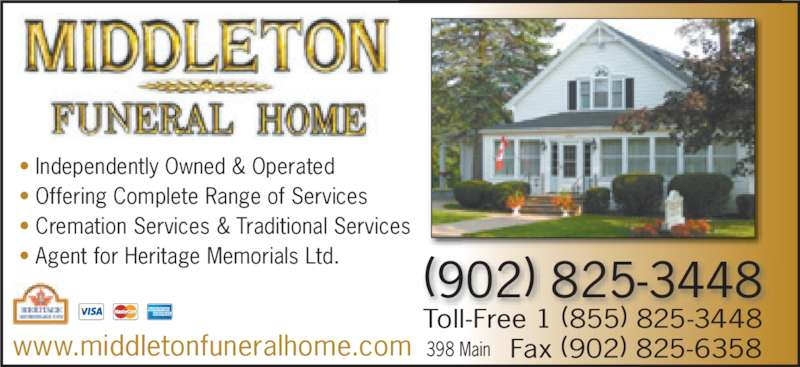 Middleton Funeral Home Ltd (902-825-3448) - Display Ad - • Independently Owned & Operated • Offering Complete Range of Services • Cremation Services & Traditional Services • Agent for Heritage Memorials Ltd. www.middletonfuneralhome.com Fax (902) 825-6358 (902) 825-3448 398 Main Toll-Free 1 (855) 825-3448