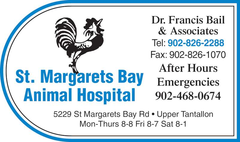 St Margarets Bay Animal Hospital (902-826-2288) - Display Ad - 5229 St Margarets Bay Rd • Upper Tantallon Mon-Thurs 8-8 Fri 8-7 Sat 8-1 Dr. Francis Bail & Associates Tel: 902-826-2288 Fax: 902-826-1070 After Hours Emergencies 902-468-0674 St. Margarets Bay Animal Hospital