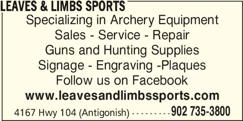 Leaves & Limbs Sports (902-735-3800) - Display Ad - LEAVES & LIMBS SPORTS 4167 Hwy 104 (Antigonish) - - - - - - - - - Specializing in Archery Equipment Sales - Service - Repair Guns and Hunting Supplies Signage - Engraving -Plaques Follow us on Facebook www.leavesandlimbssports.com  902 735-3800
