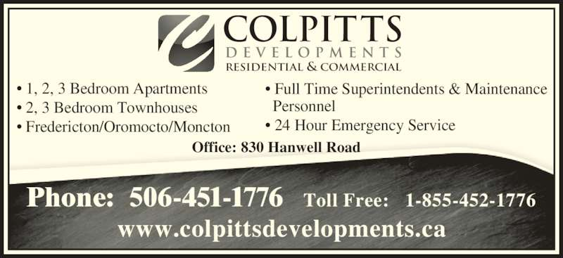 Colpitts Developments Ltd (506-451-1776) - Display Ad - • Full Time Superintendents & Maintenance   Personnel • 24 Hour Emergency Service • 1, 2, 3 Bedroom Apartments • 2, 3 Bedroom Townhouses • Fredericton/Oromocto/Moncton Office: 830 Hanwell Road COLPITTS D E V E L O P M E N T S RESIDENTIAL & COMMERCIAL Phone:  506-451-1776   Toll Free:   1-855-452-1776 www.colpittsdevelopments.ca