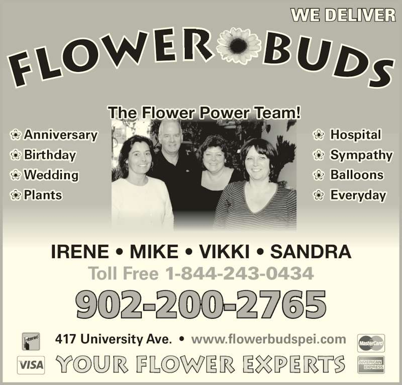 Flower Buds (902-626-2250) - Display Ad - 417 University Ave.  •  www.flowerbudspei.com Your Flower Experts  Hospital  Sympathy  Balloons  ❀  Everyday Anniversary Plants The Flower Power Team! Toll Free 1-844-243-0434 WE DELIVER 902-200-2765 IRENE • MIKE • VIKKI • SANDRA