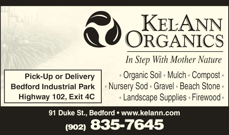 Kel-Ann Organics (902-835-7645) - Display Ad - Pick-Up or Delivery Bedford Industrial Park Highway 102, Exit 4C 91 Duke St., Bedford • www.kelann.com • Organic Soil • Mulch • Compost • • Nursery Sod • Gravel • Beach Stone • • Landscape Supplies • Firewood • (902) 835-7645
