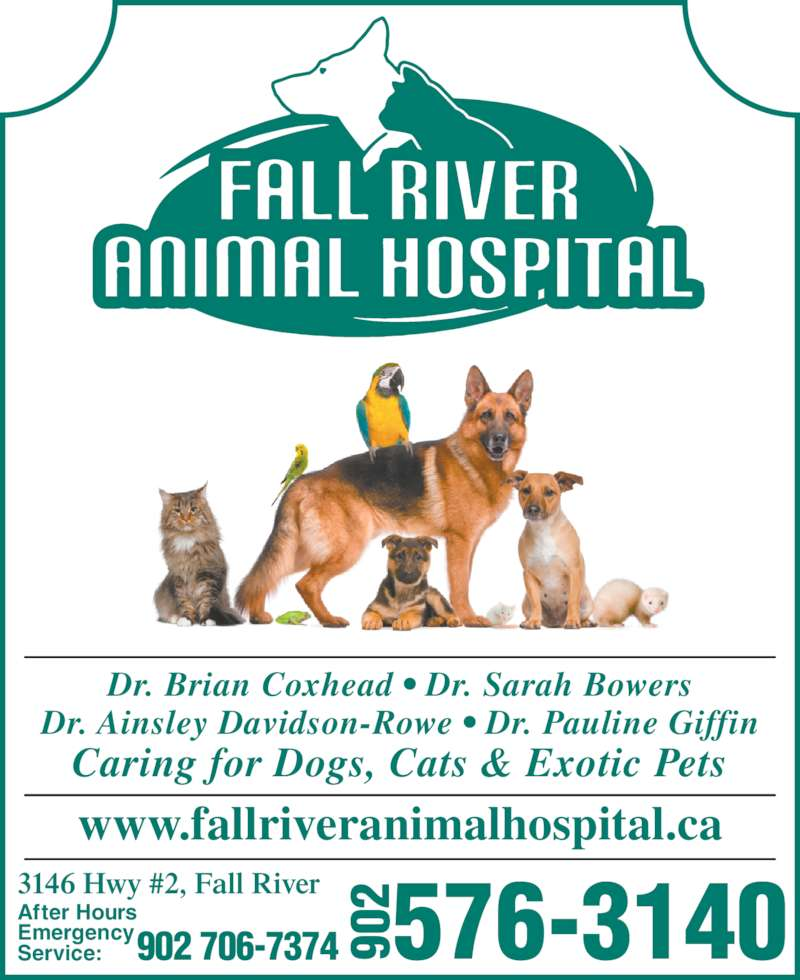 Fall River Animal Hospital (902-861-4003) - Display Ad - Dr. Brian Coxhead • Dr. Sarah Bowers Dr. Ainsley Davidson-Rowe • Dr. Pauline Giffin Caring for Dogs, Cats & Exotic Pets 3146 Hwy #2, Fall River After Hours Emergency Service: 902 706-7374 576-3140902 www.fallriveranimalhospital.ca
