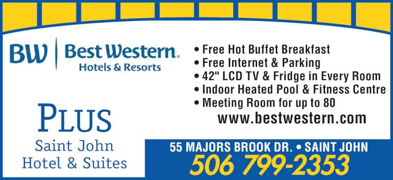 "Best Western Plus (1-877-772-3297) - Annonce illustrée======= - Saint John Hotel & Suites 55 MAJORS BROOK DR. • SAINT JOHN 506 799-2353 • Free Hot Buffet Breakfast • Free Internet & Parking • 42"" LCD TV & Fridge in Every Room • Indoor Heated Pool & Fitness Centre • Meeting Room for up to 80 www.bestwestern.comPLUS"